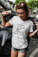 I Wish I Could But I Don't Want To (Friends TV Show) T-Shirt