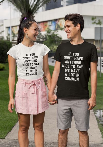 If You Don't Have Anything Nice To Say We Have A Lot In Common T-Shirt - Addict Apparel