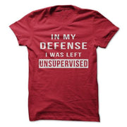 In My Defense I Was Left Unsupervised T-Shirt - Addict Apparel