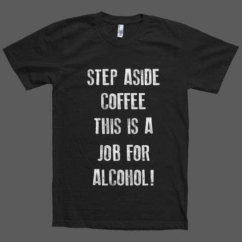 Step Aside Coffee This Is A Job For Alcohol! T-Shirt