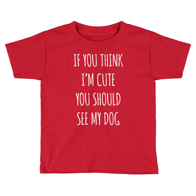 If You Think I'm Cute You Should See My Dog - Toddler Tee