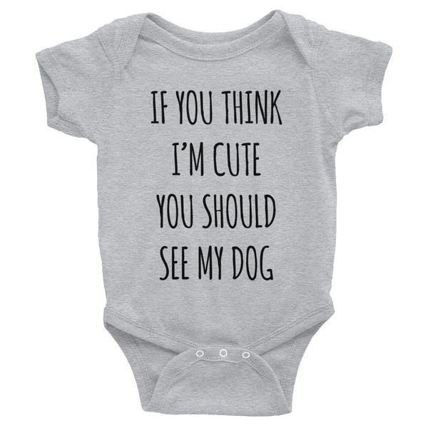 If You Think I'm Cute You Should See my Dog - Baby Onesie