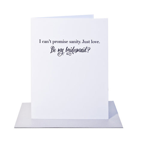 I can't promise sanity, just love. Be my bridesmaid?  Letterpress card