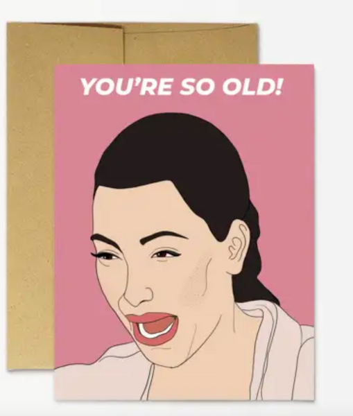 "Kim ""You're So Old"" Greeting Card"