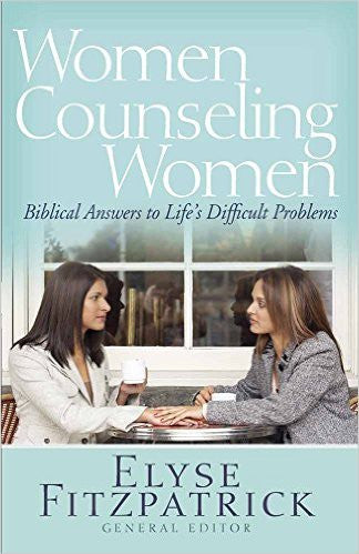Women Counseling Women: Biblical Answers to Life's Difficult Problems