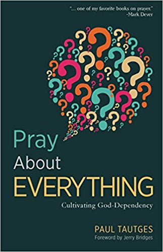 Pray About Everything: Cultivating God-Dependency