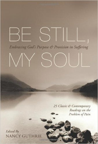 Be Still My Soul: Embracing God's Purpose and Provision in Suffering