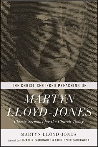 The Christ-Centered Preaching of Martyn Lloyd-Jones-Classic Sermons for the Church Today