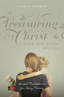 Treasuring Christ When Your Hands Are Full - Gospel Meditations for Busy Moms