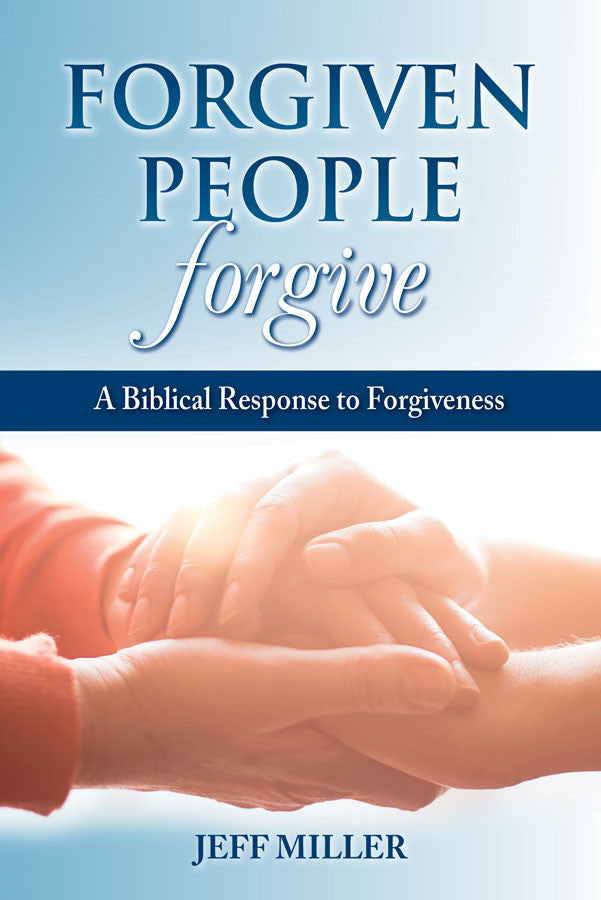 Forgiven People Forgive: A Biblical Response to Forgiveness