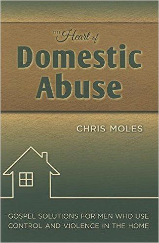 The Heart of Domestic Abuse - Gospel Solutions for Men Who Use Control and Violence in the Home
