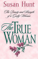 The True Woman - The Beauty and Strength of a Godly Woman