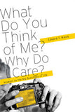 What Do You Think of Me? Why Do I Care? - Answers to the Big Questions in Life