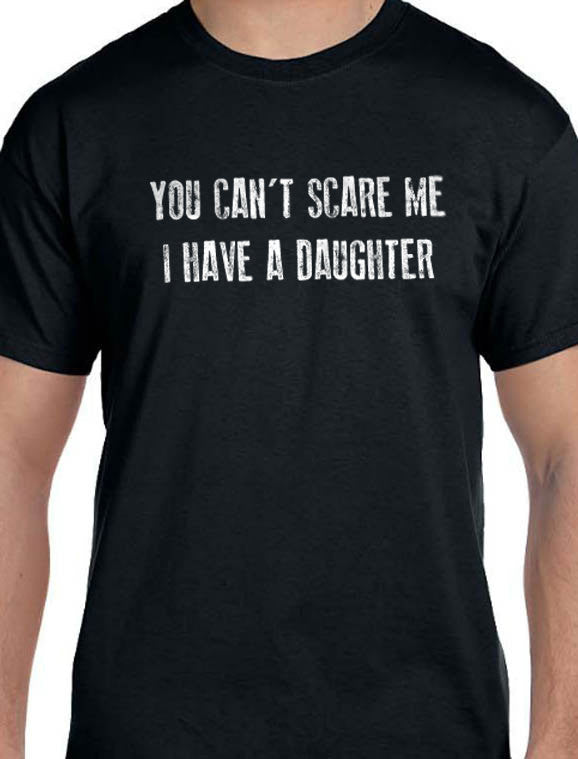 You Can't Scare Me I Have a Daughter T-Shirt - eBollo.com