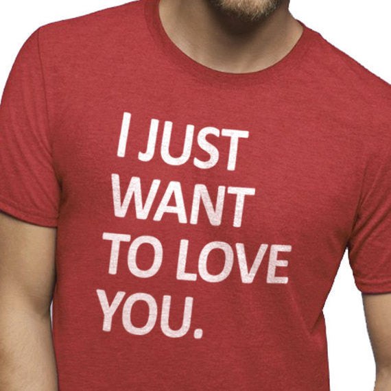 I Just Want to Love You T-Shirt - eBollo.com