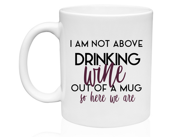 I Am Not Above Drinking Wine  - Mug