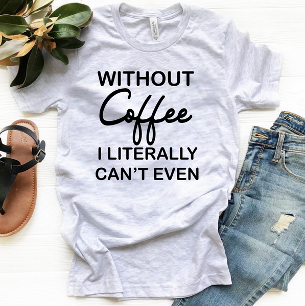 Without Coffee I Literally Can't Even - Ash Grey