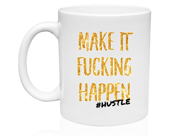 Make It Fucking Happen #Hustle - 11oz Mug