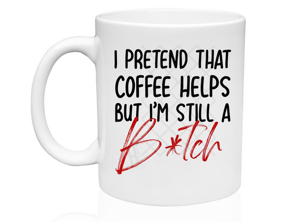 I Pretend That Coffee Helps ut I'm Still a B*tch - Mug