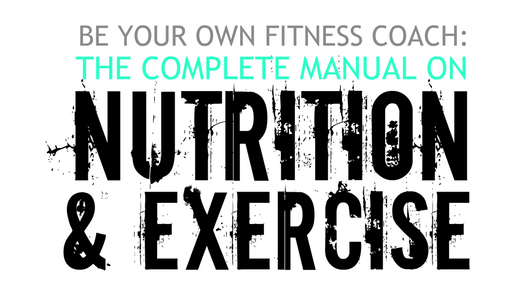 BE YOUR OWN FITNESS COACH: The Complete Manual On Nutrition & Exercise