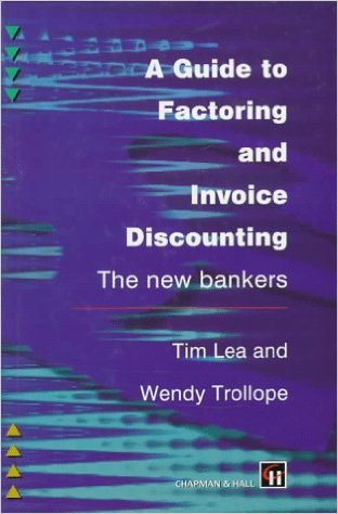 A Guide to Factoring and Invoice Discounting by Tim Lea and Wendy Trollope