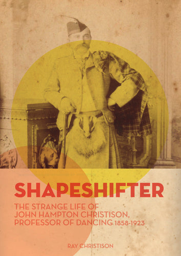 Shapeshifter. The strange life of John Hampton Christison Professor of Dancing 1858-1923
