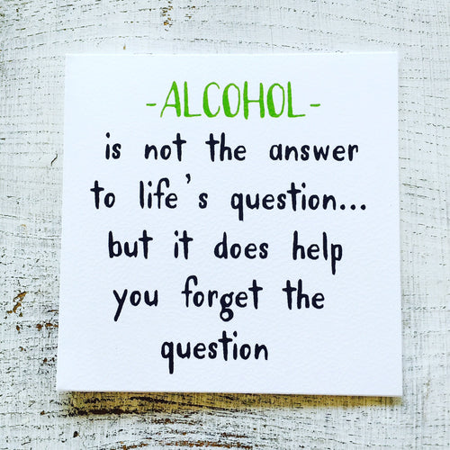 Alcohol is not the answer to life's question... but it does help you forget the question