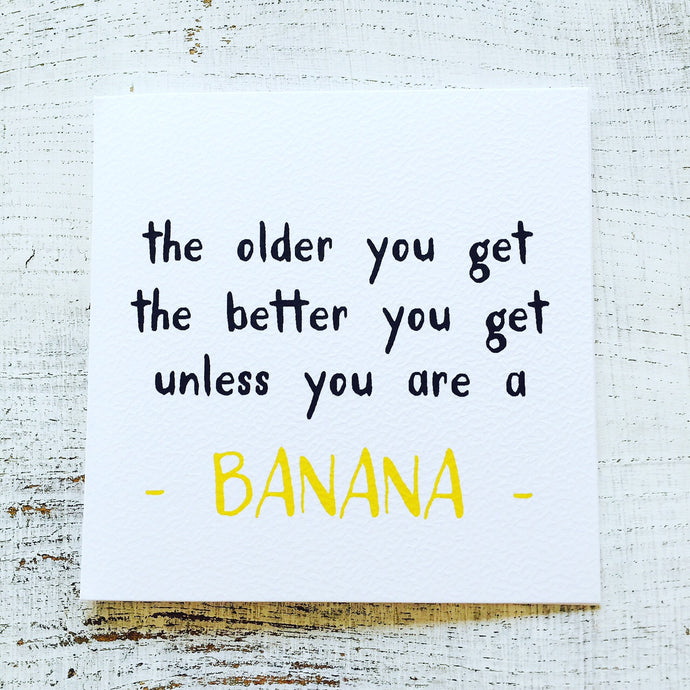 The older you get banana