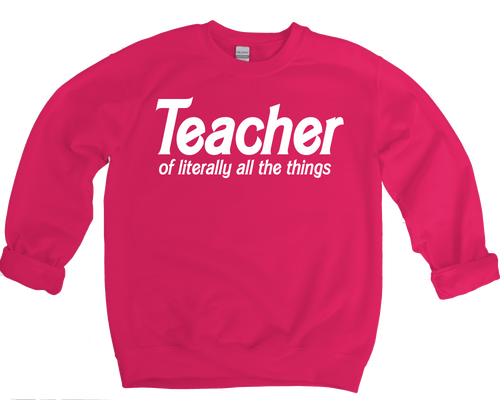 TEACHER OF LITERALLY ALL THE THINGS SWEATSHIRT