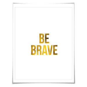 Be Brave Gold Foil Art Print. 7 Foil Colours/3 Sizes. Inspirational Art Print, Motivational Poster.