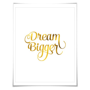 Dream Bigger Gold Foil Art Print. 7 Foil Colours/3 Sizes. Inspirational Art Print, Motivational Poster. Success