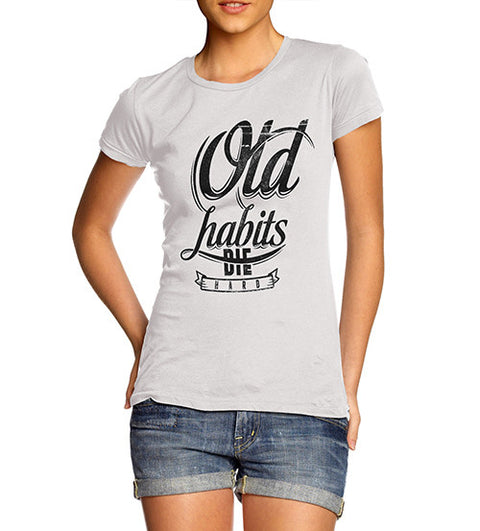 Womens Quote Old Habits Die Hard Funny T-Shirt