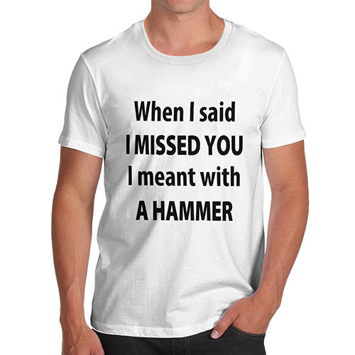 Mens I Missed You With A Hammer T-Shirt