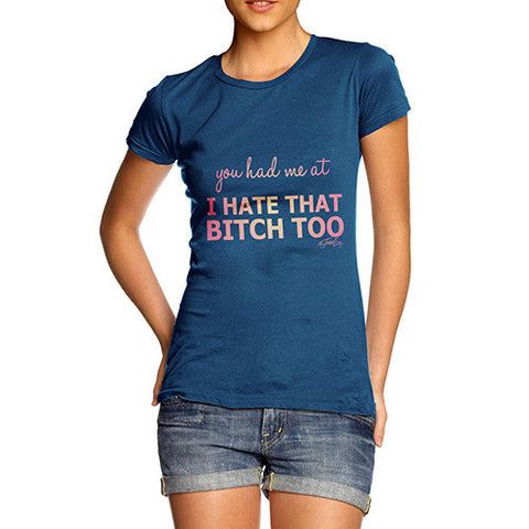 Women's You Had Me At I Hate That Bitch Too T-Shirt