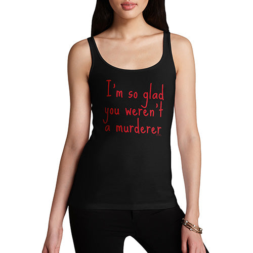 Funny Tank Tops For Women I'm So Glad You Weren't A Murderer Women's Tank Top Medium Black