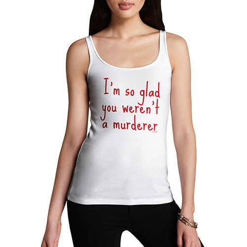 Womens Humor Novelty Graphic Funny Tank Top I'm So Glad You Weren't A Murderer Women's Tank Top Medium White