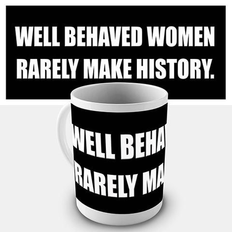 Well Behaved Women Rarely Make History Novelty Mug