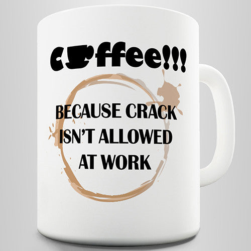 Coffee Because Crack Isn't Allowed At Work Funny Mug