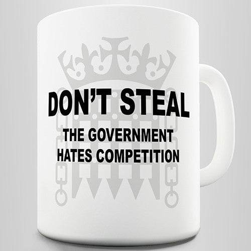 Don't Steal Government Hates Competition Funny Mug