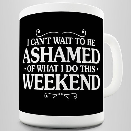 Ashamed Of What I Do This Weekend Novelty Mug