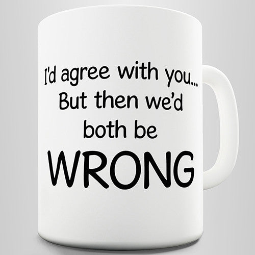 I'd Agree With You But Then We'd Both Be Wrong Funny Mug