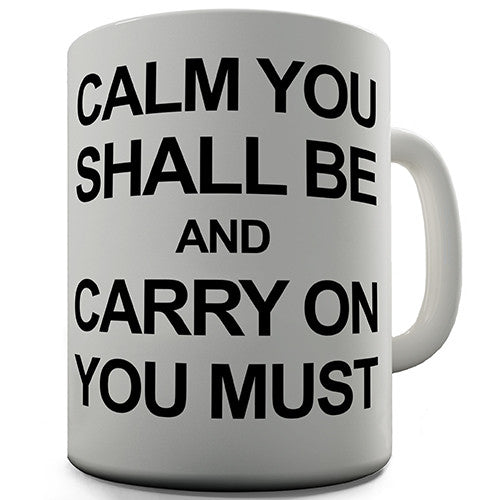 Calm You Shall Be And Carry On You Must Novelty Mug