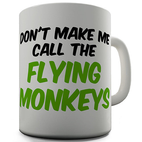 Don't Make Me Call The Flying Monkeys Novelty Mug