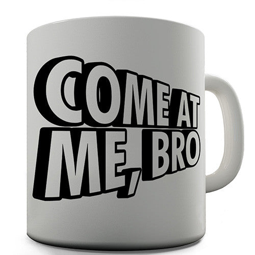 Come At Me Bro Novelty Mug