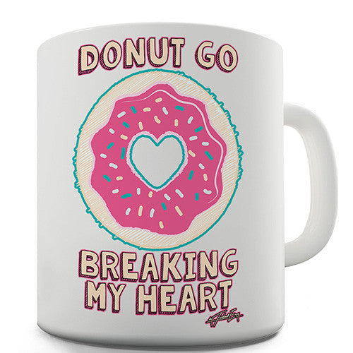Donut Go Breaking My Heart Doughnut Novelty Mug