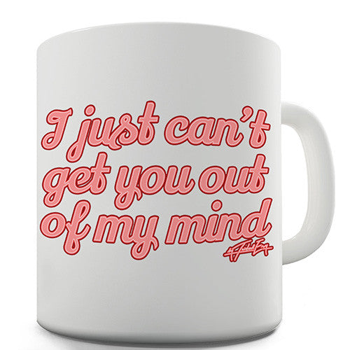 I Just Can't Get You Out Of My Mind Novelty Mug
