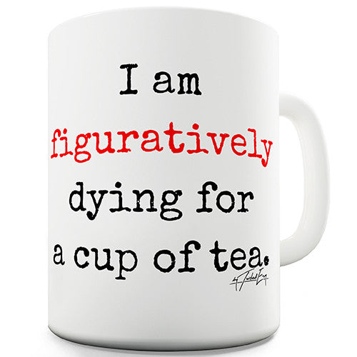 I Am Figuratively Dying For A Cup Of Tea Novelty Mug