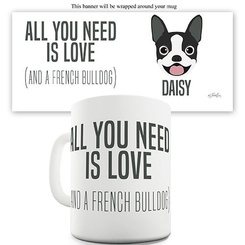 All You Need Is A French Bulldog Personalised Mug