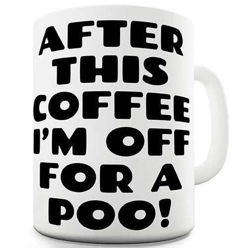 After This Coffee I'm Off For A Poo Novelty Mug