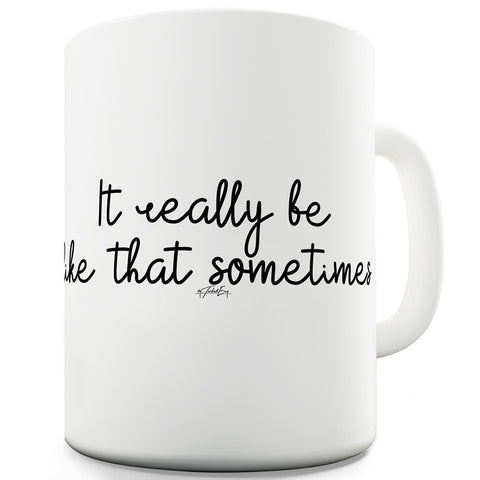 It Really Be Like That Sometimes Funny Mugs For Friends